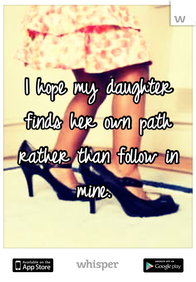 I hope my daughter finds her own path rather than follow in mine.