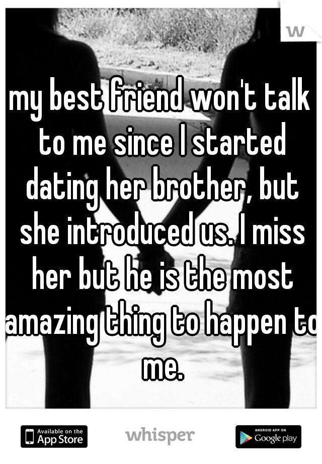 my best friend won't talk to me since I started dating her brother, but she introduced us. I miss her but he is the most amazing thing to happen to me.