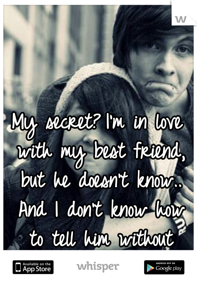 My secret? I'm in love with my best friend, but he doesn't know.. And I don't know how to tell him without making it awkward. /:
