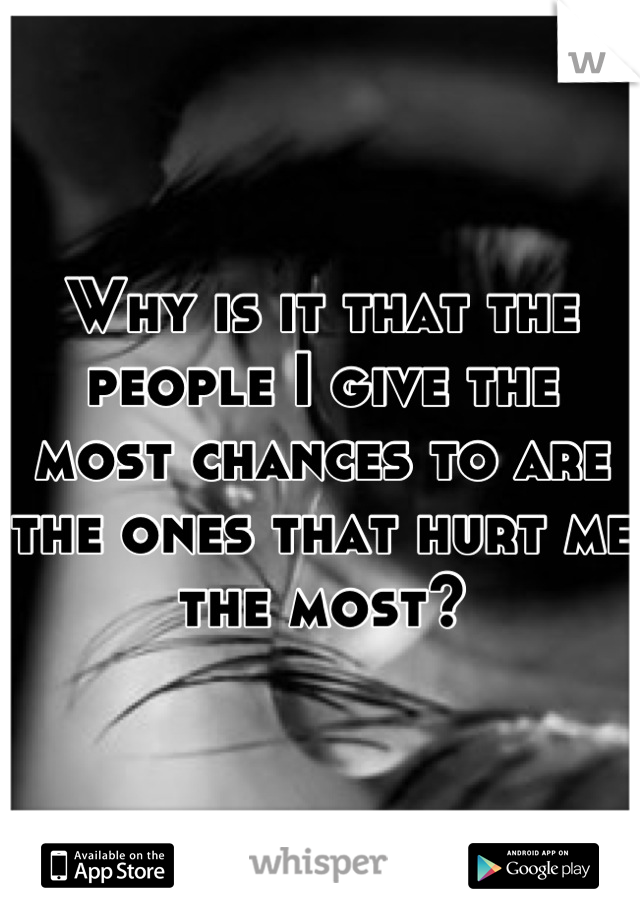 Why is it that the people I give the most chances to are the ones that hurt me the most?