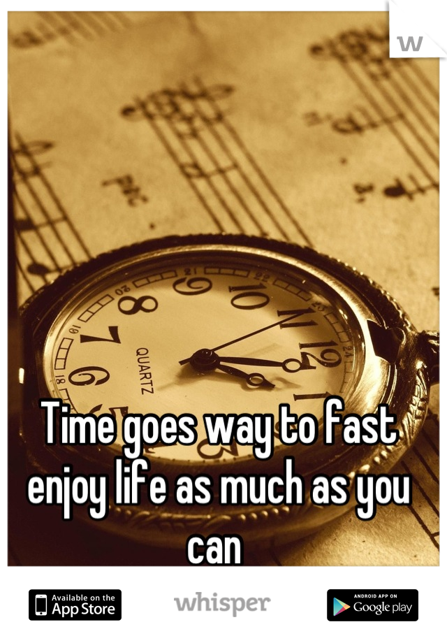 Time goes way to fast enjoy life as much as you can