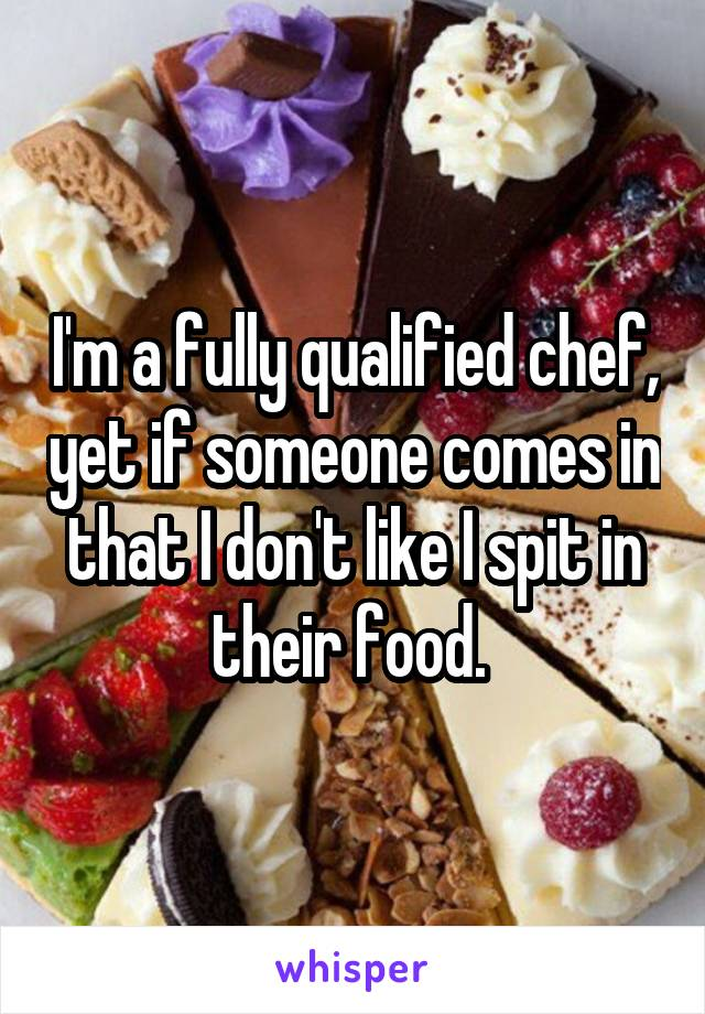 I'm a fully qualified chef, yet if someone comes in that I don't like I spit in their food.