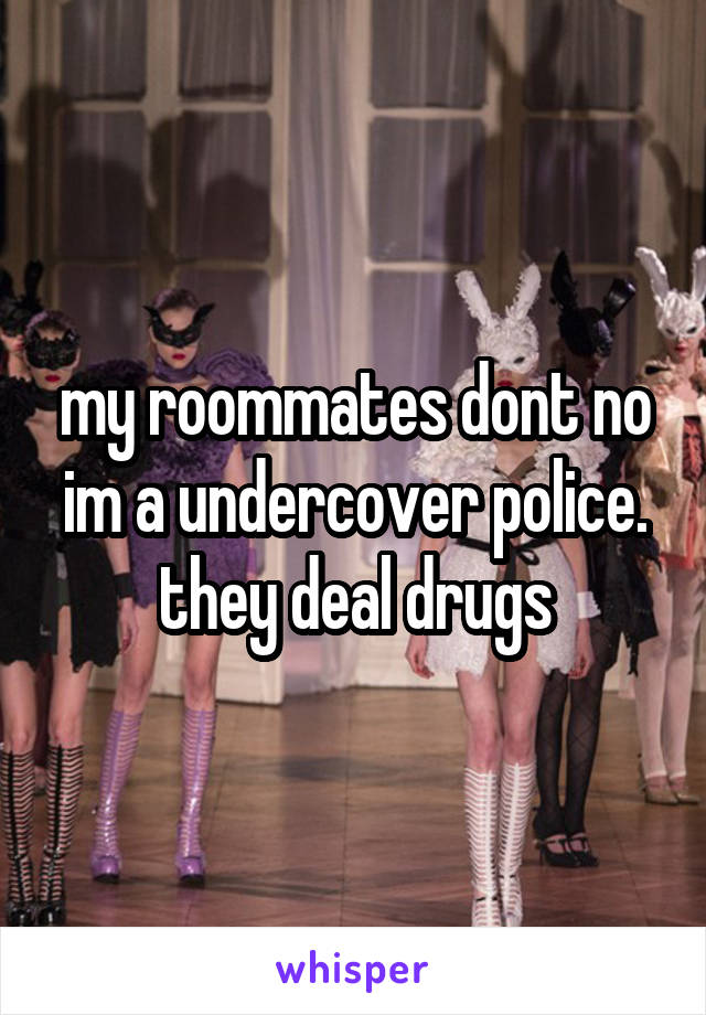 my roommates dont no im a undercover police. they deal drugs