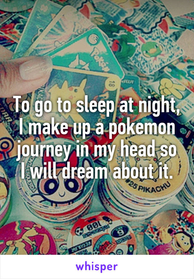To go to sleep at night, I make up a pokemon journey in my head so I will dream about it.