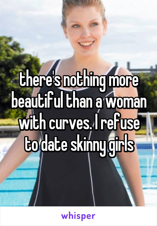 there's nothing more beautiful than a woman with curves. I refuse to date skinny girls