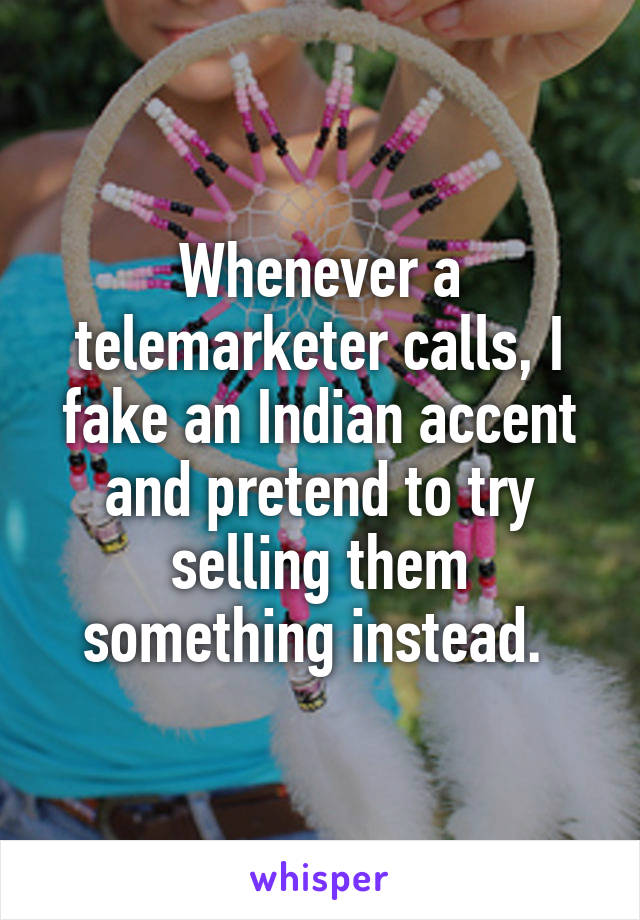 Whenever a telemarketer calls, I fake an Indian accent and pretend to try selling them something instead.