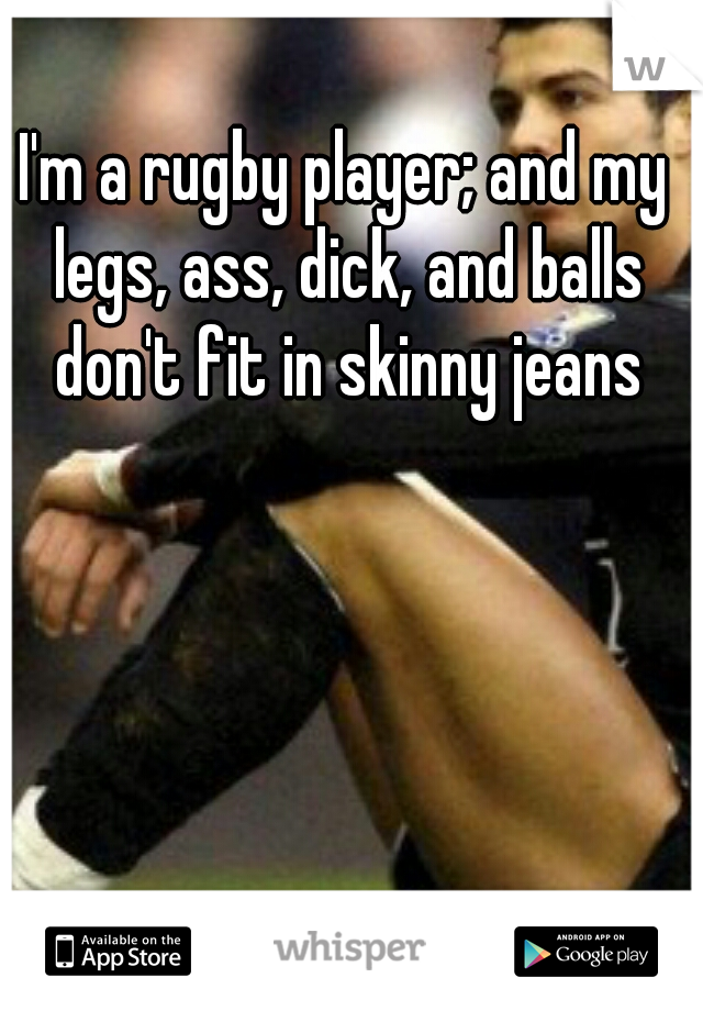 Im A Rugby Player And My Legs Ass Dick And Balls Dont Fit In