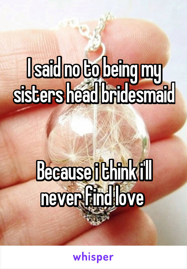 I said no to being my sisters head bridesmaid   Because i think i'll never find love