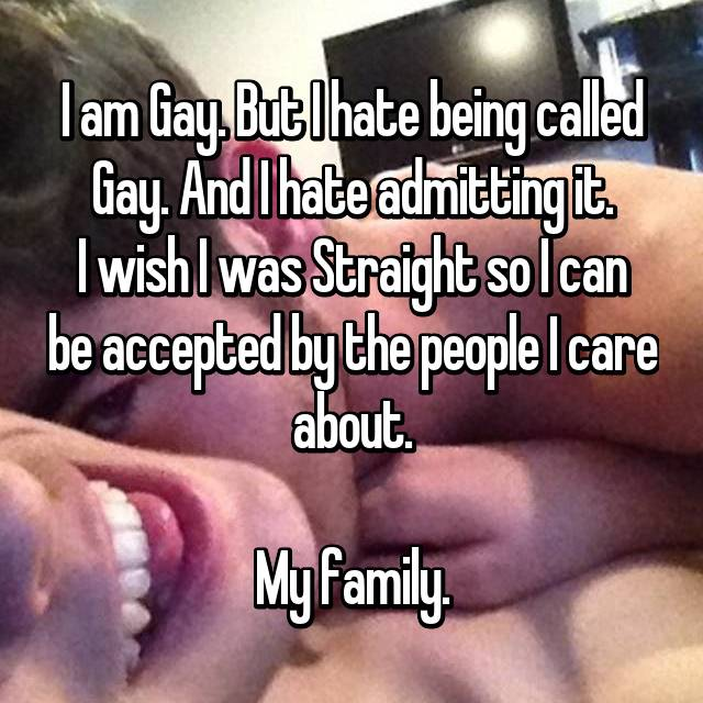 I am Gay. But I hate being called Gay. And I hate admitting it. I wish I was Straight so I can be accepted by the people I care about.  My family.