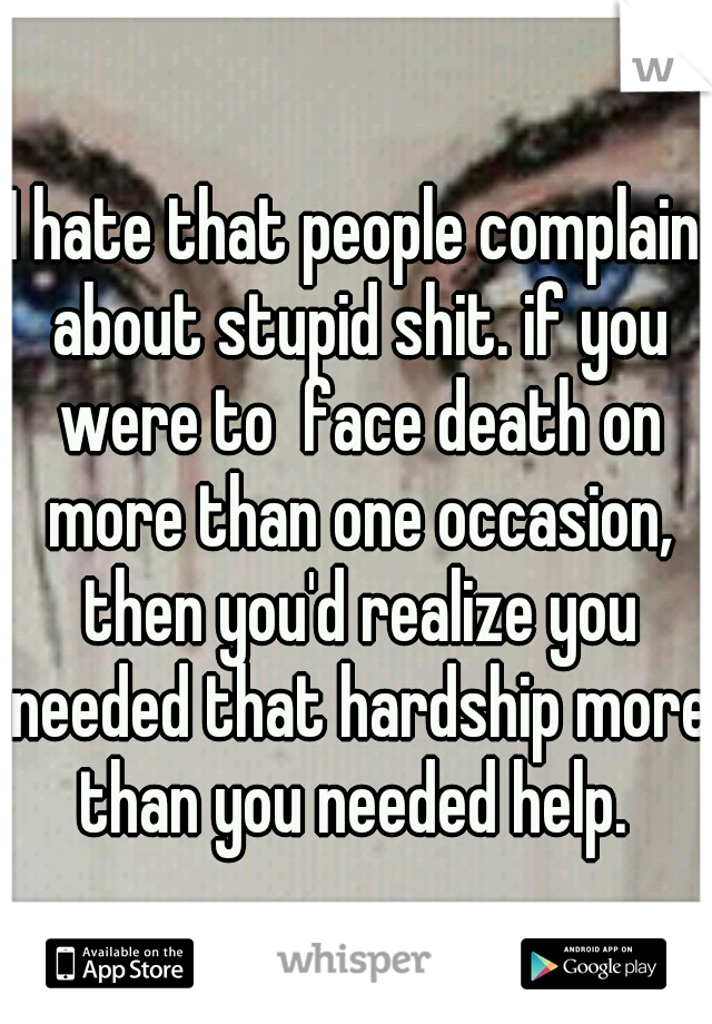 I hate that people complain about stupid shit. if you were to  face death on more than one occasion, then you'd realize you needed that hardship more than you needed help.
