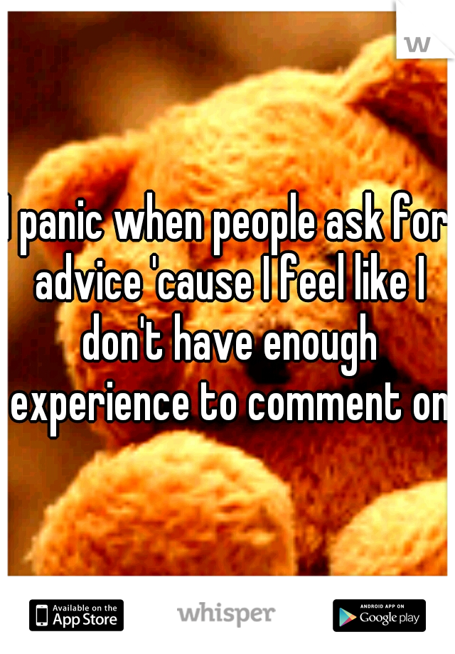 I panic when people ask for advice 'cause I feel like I don't have enough experience to comment on.