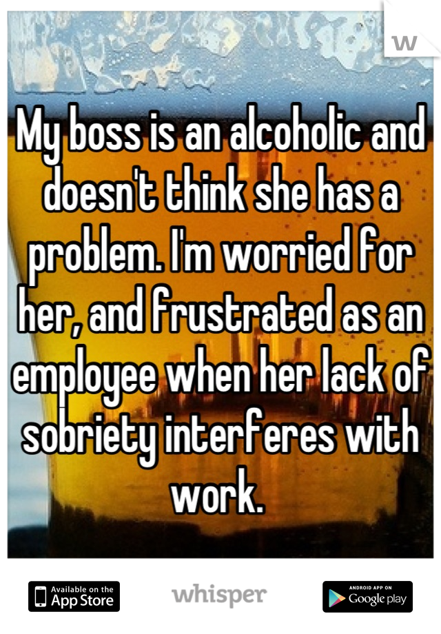 My boss is an alcoholic and doesn't think she has a problem. I'm worried for her, and frustrated as an employee when her lack of sobriety interferes with work.