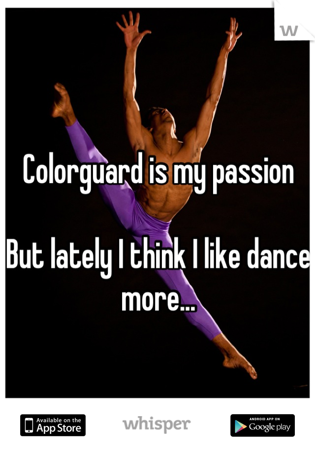 Colorguard is my passion  But lately I think I like dance more...