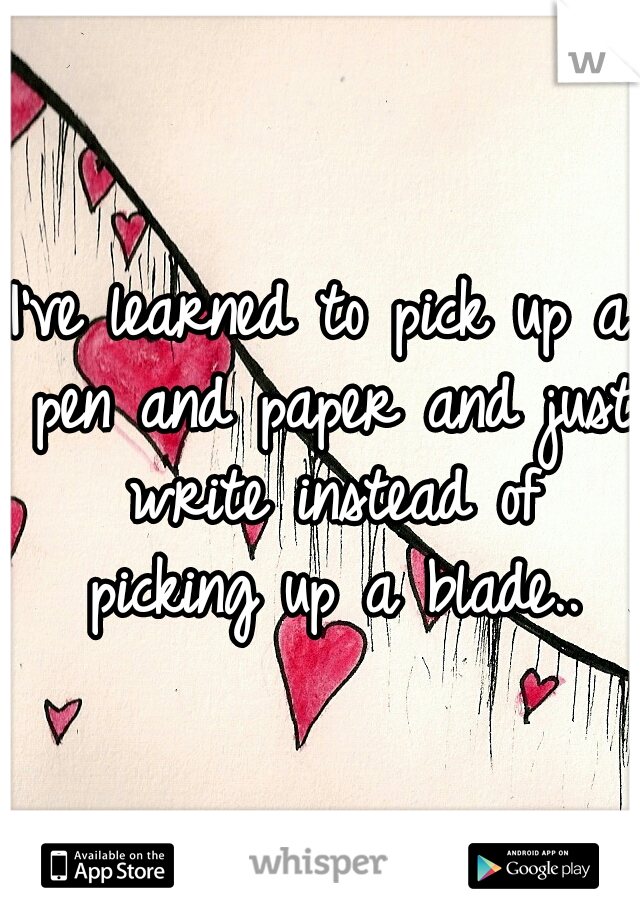 I've learned to pick up a pen and paper and just write instead of picking up a blade..