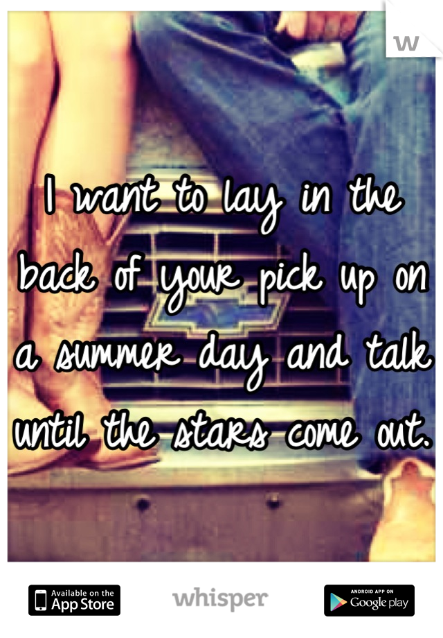 I want to lay in the back of your pick up on a summer day and talk until the stars come out.