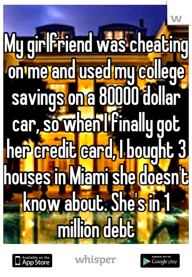 My girlfriend was cheating on me and used my college savings on a 80000 dollar car, so when I finally got her credit card, I bought 3 houses in Miami she doesn't know about. She's in 1 million debt