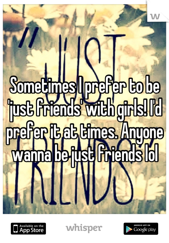 Sometimes I prefer to be 'just friends' with girls! I'd prefer it at times. Anyone wanna be just friends lol