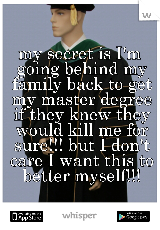 my secret is I'm going behind my family back to get my master degree if they knew they would kill me for sure!!! but I don't care I want this to better myself!!!