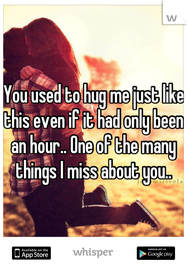 You used to hug me just like this even if it had only been an hour.. One of the many things I miss about you..