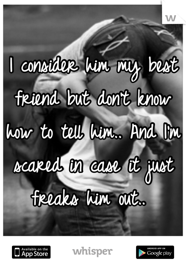 I consider him my best friend but don't know how to tell him.. And I'm scared in case it just freaks him out..