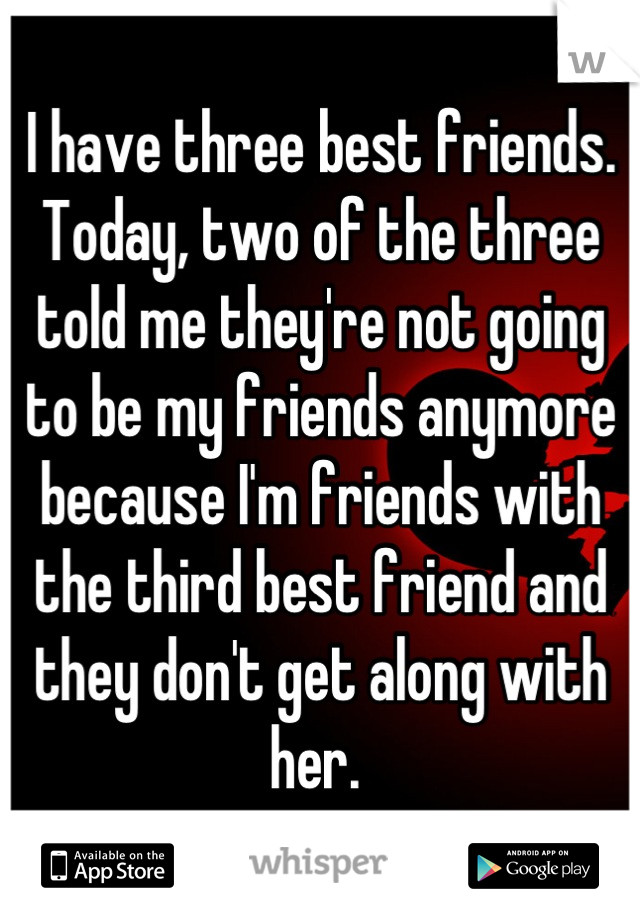 I have three best friends. Today, two of the three told me they're not going to be my friends anymore because I'm friends with the third best friend and they don't get along with her.