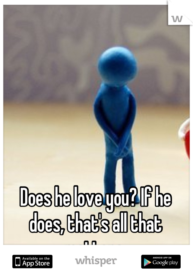 Does he love you? If he does, that's all that matters