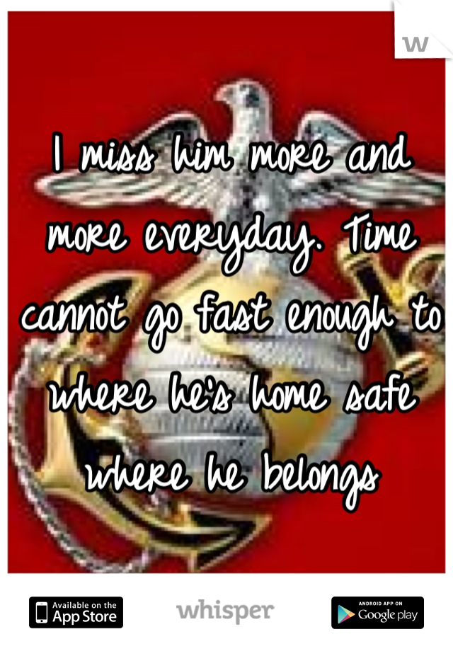 I miss him more and more everyday. Time cannot go fast enough to where he's home safe where he belongs