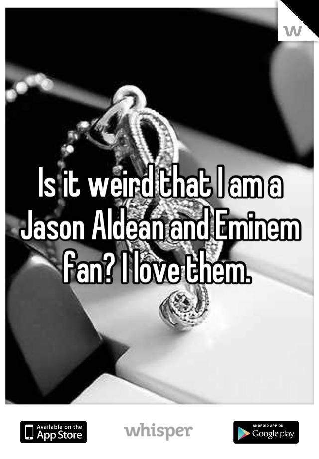 Is it weird that I am a Jason Aldean and Eminem fan? I love them.