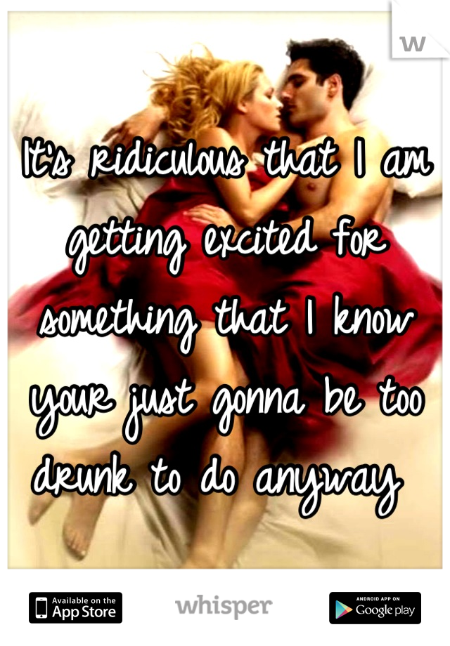 It's ridiculous that I am getting excited for something that I know your just gonna be too drunk to do anyway