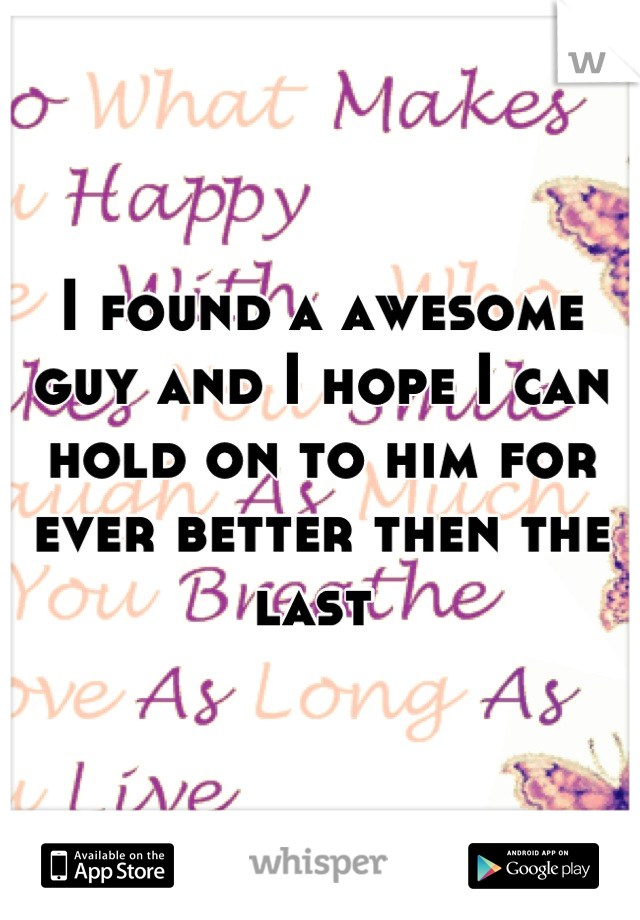 I found a awesome guy and I hope I can hold on to him for ever better then the last