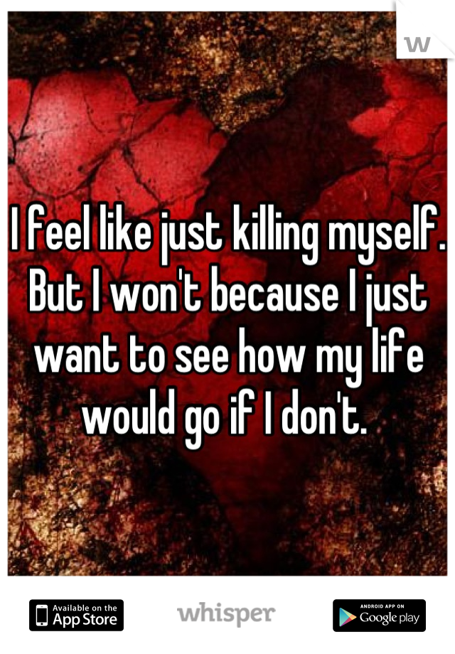 I feel like just killing myself. But I won't because I just want to see how my life would go if I don't.