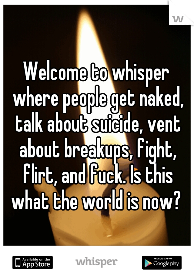 Welcome to whisper where people get naked, talk about suicide, vent about breakups, fight, flirt, and fuck. Is this what the world is now?