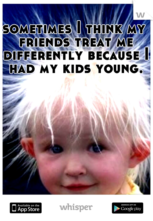sometimes I think my friends treat me differently because I had my kids young.
