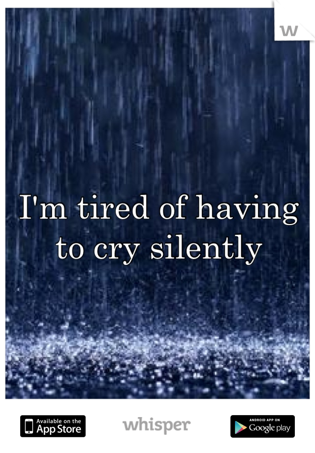 I'm tired of having to cry silently
