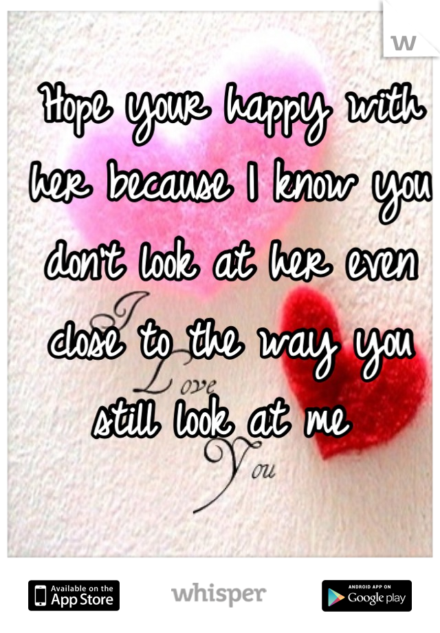 Hope your happy with her because I know you don't look at her even close to the way you still look at me
