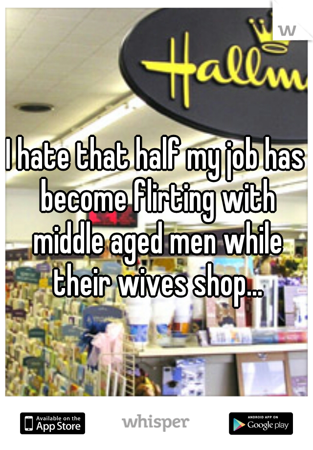 I hate that half my job has become flirting with middle aged men while their wives shop...