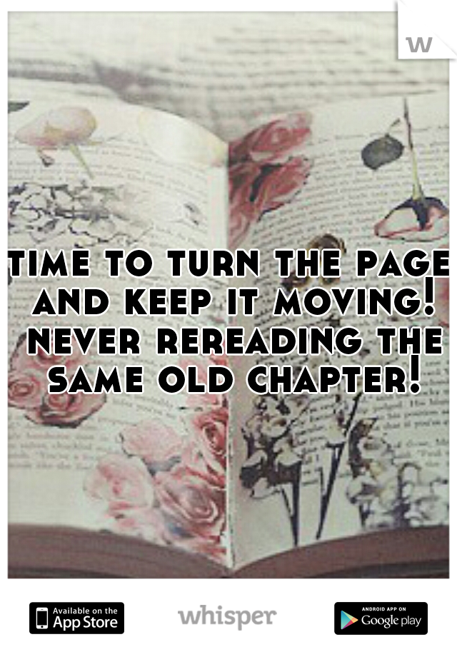 time to turn the page and keep it moving! never rereading the same old chapter!