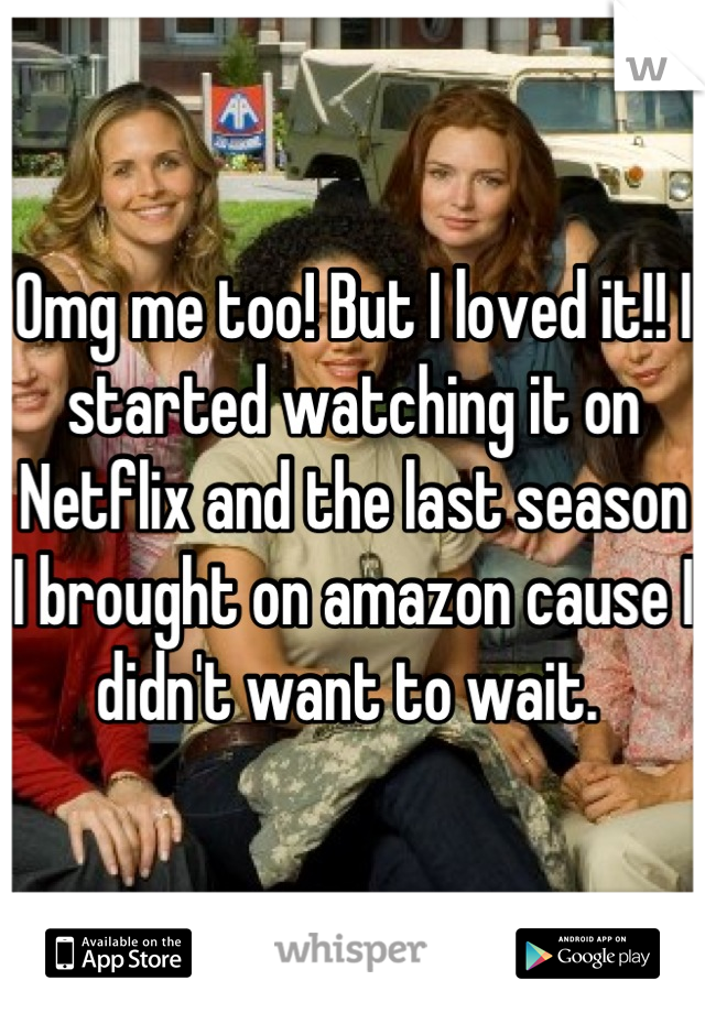 Omg me too! But I loved it!! I started watching it on Netflix and the last season I brought on amazon cause I didn't want to wait.
