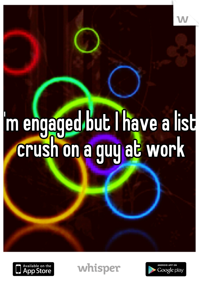 I'm engaged but I have a list crush on a guy at work