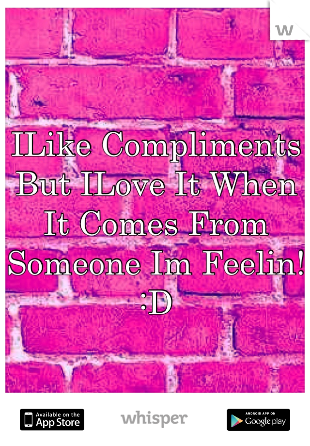ILike Compliments  But ILove It When It Comes From Someone Im Feelin!  :D