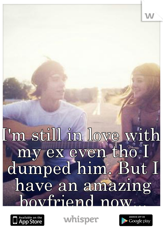 I'm still in love with my ex even tho I dumped him. But I have an amazing boyfriend now...