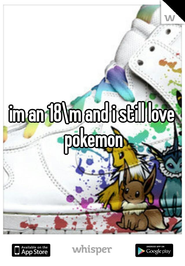 im an 18\m and i still love pokemon