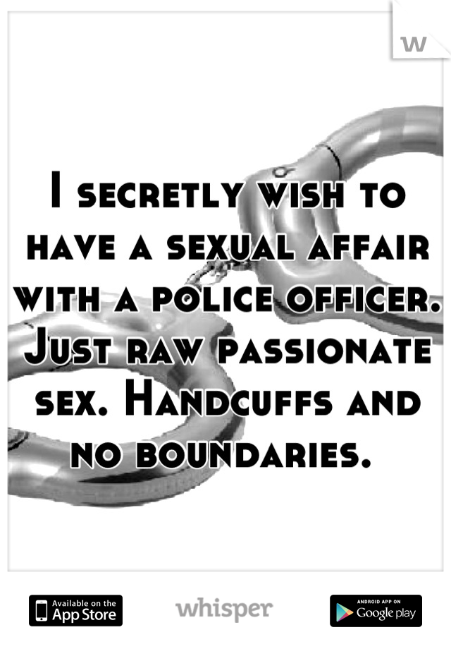 I secretly wish to have a sexual affair with a police officer. Just raw passionate sex. Handcuffs and no boundaries.