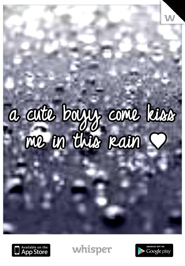 a cute boyy come kiss me in this rain ♥
