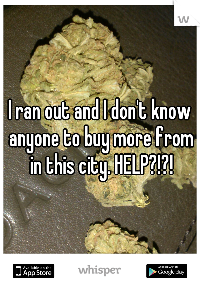 I ran out and I don't know anyone to buy more from in this city. HELP?!?!