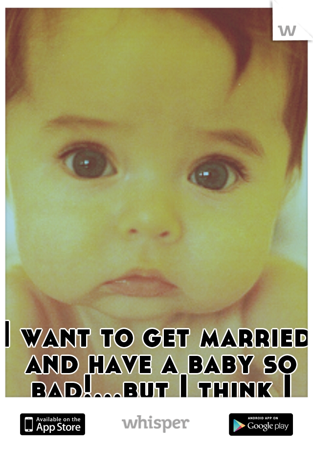 I want to get married and have a baby so bad!...but I think I can't have babies :(