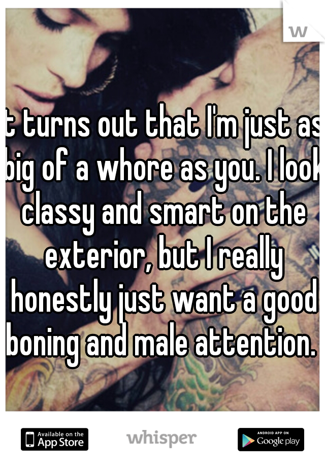It turns out that I'm just as big of a whore as you. I look classy and smart on the exterior, but I really honestly just want a good boning and male attention.