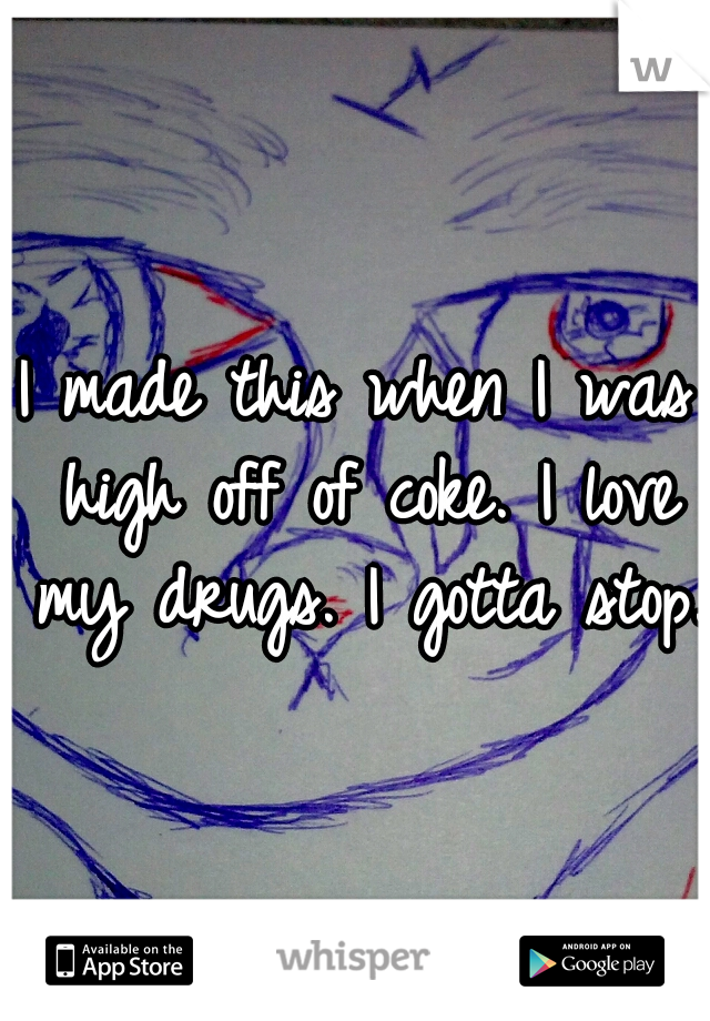 I made this when I was high off of coke. I love my drugs. I gotta stop.