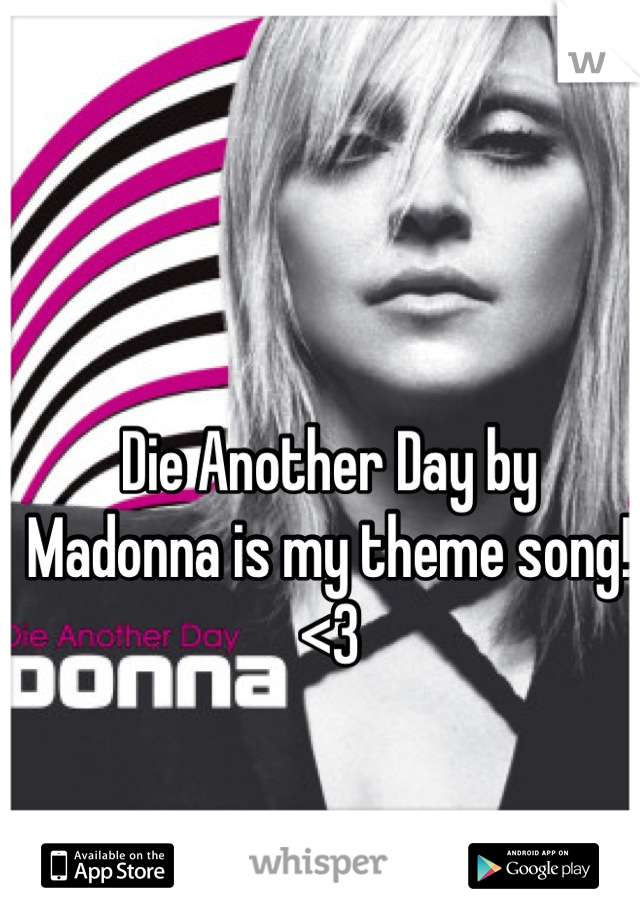 Die Another Day by Madonna is my theme song! <3