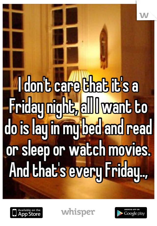 I don't care that it's a Friday night, all I want to do is lay in my bed and read or sleep or watch movies. And that's every Friday..,